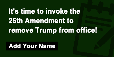 It's time to invoke the 25th Amendment to remove Trump from office!