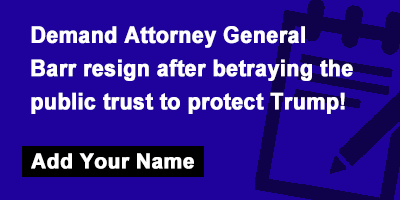 Demand Attorney General Barr resign after betraying the public trust to protect Trump