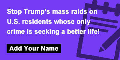Stop Trump's mass raids on U.S. residents whose only crime is seeking a better life!