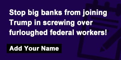 Stop big banks from joining Trump in screwing over furloughed federal workers!