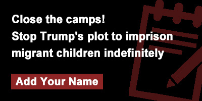 Close the camps! Stop Trump's plot to imprison migrant children indefinitely