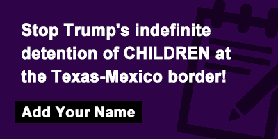 Stop Trump's indefinite detention of CHILDREN at the Texas-Mexico border!