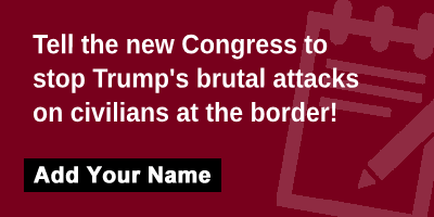 Tell the new Congress to stop Trump's brutal attacks on civilians at the border!