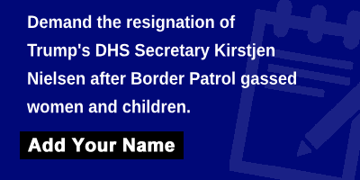 Demand the resignation of Trump's DHS Secretary Kirstjen Nielsen after Border Patrol gassed women and children.