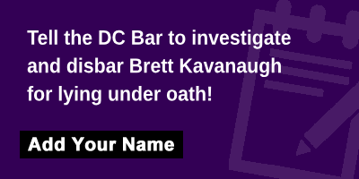 Tell the DC Bar to investigate and disbar Brett Kavanaugh for lying under oath!