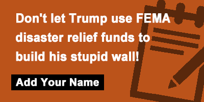 Don't let Trump use FEMA disaster relief funds to build his stupid wall!