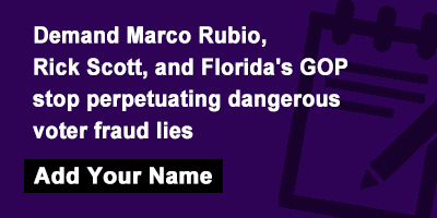 Demand Marco Rubio, Rick Scott, and Florida's GOP stop perpetuating dangerous voter fraud lies