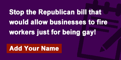 Stop the Republican bill that would allow businesses to fire workers just for being gay!