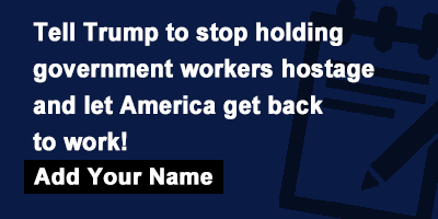 Tell Trump to stop holding government workers hostage and let America get back to work!