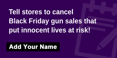 Tell stores to cancel Black Friday gun sales that put innocent lives at risk!
