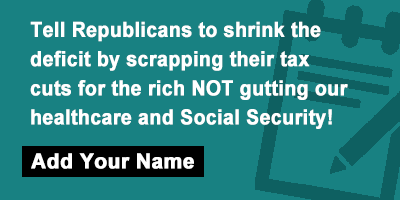 Tell Republicans to shrink the deficit by scrapping their tax cuts for the rich NOT gutting our healthcare and Social Security!