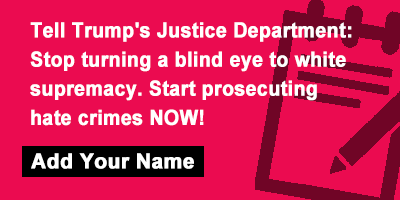 Tell Trump's Justice Department: Stop turning a blind eye to white supremacy. Start prosecuting hate crimes NOW!