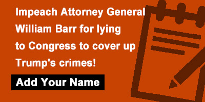Impeach Attorney General William Barr for lying to Congress to cover up Trump's crimes!