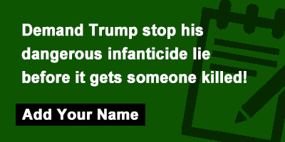 Demand Trump stop his dangerous infanticide lie before it gets someone killed!