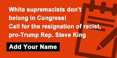 White supremacists don't belong in Congress! Call for the resignation of racist, pro-Trump Rep. Steve King