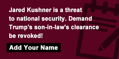 Jared Kushner is a threat to national security. Demand Trump's son-in-law's clearance be revoked!