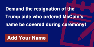 Demand the resignation of the Trump aide who ordered McCain's name be covered during ceremony!