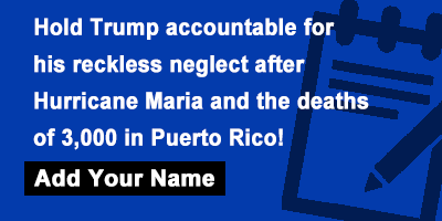 Hold Trump accountable for his reckless neglect after Hurricane Maria and the deaths of 3,000 in Puerto Rico