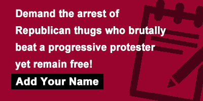 Demand the arrest of Republican thugs who brutally beat a progressive protester yet remain free!