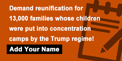 Demand reunification for 13,000 families whose children were put into concentration camps by the Trump regime!