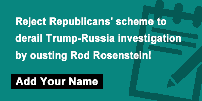 Reject Republicans' scheme to derail Trump-Russia investigation by ousting Rod Rosenstein
