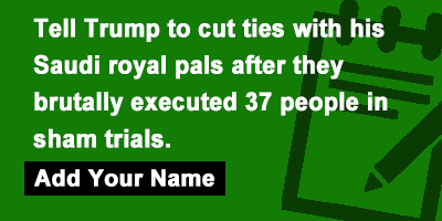 Tell Trump to cut ties with his Saudi royal pals after they brutally executed 37 people in sham trials.