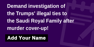 Demand investigation of the Trumps' illegal ties to the Saudi Royal Family after murder cover-up!