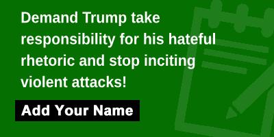 Demand Trump take responsibility for his hateful rhetoric and stop inciting violent attacks!