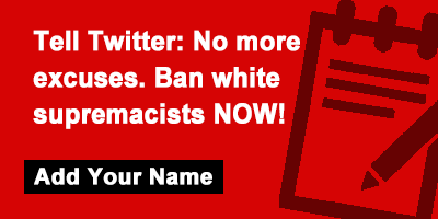 Tell Twitter: No more excuses. Ban white supremacists NOW!