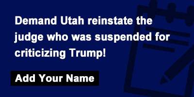 Demand Utah reinstate the judge who was suspended for criticizing Trump!
