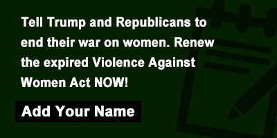 Tell Trump and Republicans to end their war on women. Renew the expired Violence Against Women Act NOW!