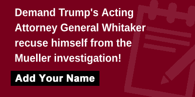 Demand Trump's Acting Attorney General Whitaker recuse himself from the Mueller investigation!