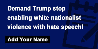 Demand Trump stop enabling white nationalist violence with hate speech!