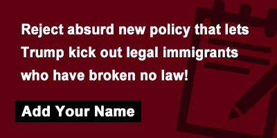 Reject absurd new policy that lets Trump kick out legal immigrants who have broken no law!