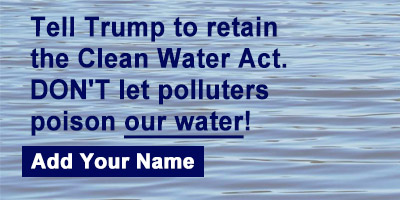Tell Trump to reinstate the Clean Water Act and DON'T allow our water to be poisoned!