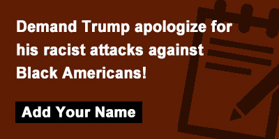 Demand Trump apologize for his racist attacks against Black Americans!
