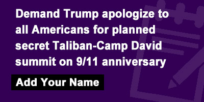 Demand Trump apologize to all Americans for planned secret Taliban-Camp David summit on 9/11 anniversary