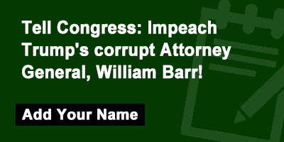 Tell Congress: Impeach Trump's corrupt Attorney General, William Barr!