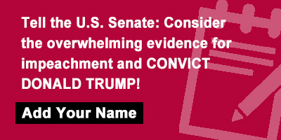Tell the U.S. Senate: Consider the overwhelming evidence for impeachment and CONVICT DONALD TRUMP!