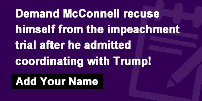 Demand McConnell recuse himself from the impeachment trial after he admitted coordinating with Trump!