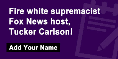 Fire white supremacist Fox News host, Tucker Carlson!