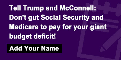 Tell Trump and McConnell: Don't gut Social Security and Medicare to pay for your giant budget deficit!