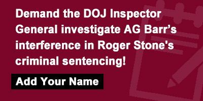 Demand the DOJ Inspector General investigate AG Barr's interference in Roger Stone's criminal sentencing!