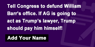 Tell Congress to defund William Barr's office. If AG is going to act as Trump's lawyer, Trump should pay him himself!