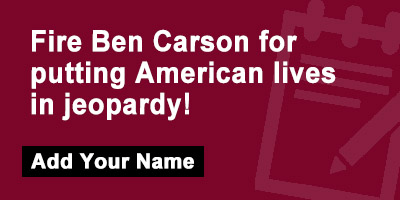 Fire Ben Carson for putting American lives in jeopardy!