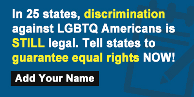 In 25 states, discrimination against LGBTQ Americans is STILL legal. Tell states to guarantee equal rights NOW!