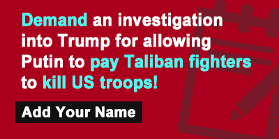 Demand an investigation into Trump for allowing Putin to pay Taliban fighters to kill US troops!