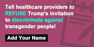 Tell healthcare providers to REFUSE Trump's invitation to discriminate against transgender people!
