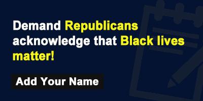 Demand Republicans acknowledge that Black lives matter!