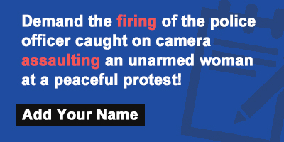 Demand the firing of the police officer caught on camera assaulting an unarmed woman at a peaceful protest!